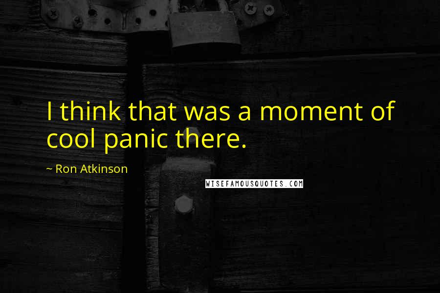 Ron Atkinson quotes: I think that was a moment of cool panic there.