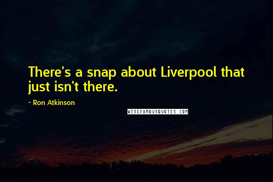 Ron Atkinson quotes: There's a snap about Liverpool that just isn't there.