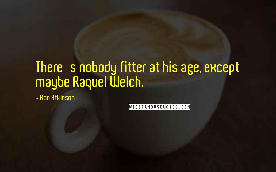 Ron Atkinson quotes: There's nobody fitter at his age, except maybe Raquel Welch.