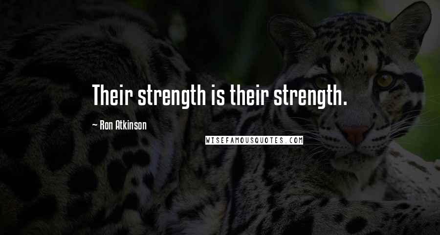 Ron Atkinson quotes: Their strength is their strength.