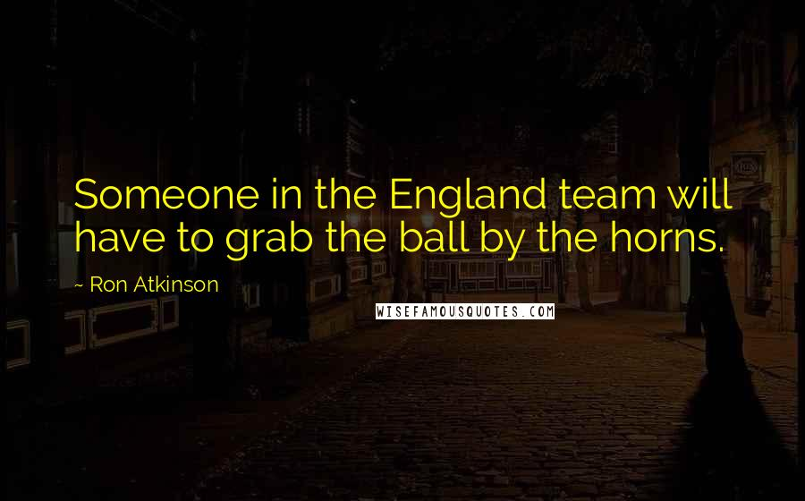 Ron Atkinson quotes: Someone in the England team will have to grab the ball by the horns.