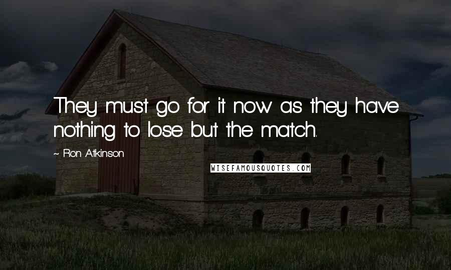 Ron Atkinson quotes: They must go for it now as they have nothing to lose but the match.