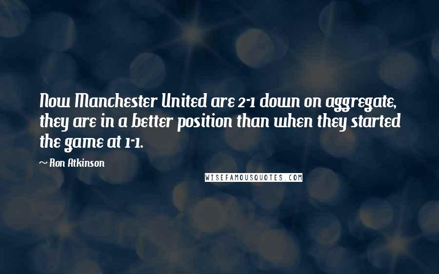 Ron Atkinson quotes: Now Manchester United are 2-1 down on aggregate, they are in a better position than when they started the game at 1-1.