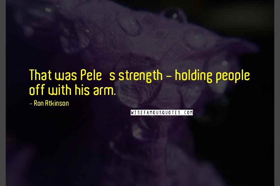 Ron Atkinson quotes: That was Pele's strength - holding people off with his arm.