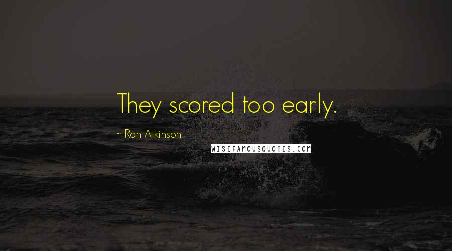 Ron Atkinson quotes: They scored too early.