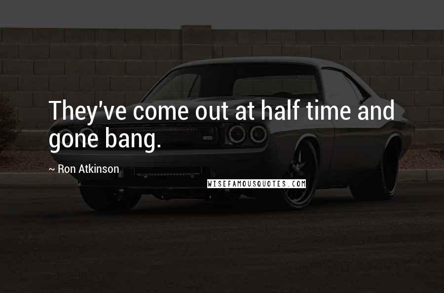 Ron Atkinson quotes: They've come out at half time and gone bang.