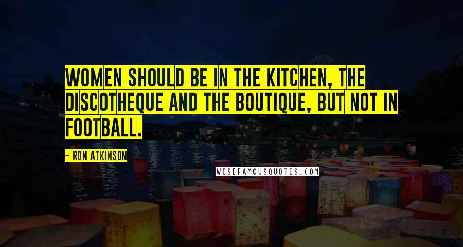 Ron Atkinson quotes: Women should be in the kitchen, the discotheque and the boutique, but not in football.