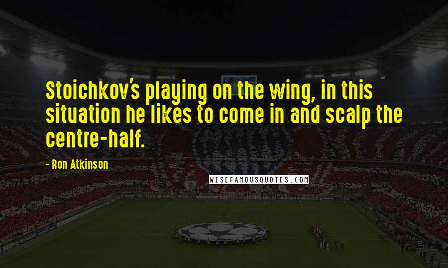 Ron Atkinson quotes: Stoichkov's playing on the wing, in this situation he likes to come in and scalp the centre-half.
