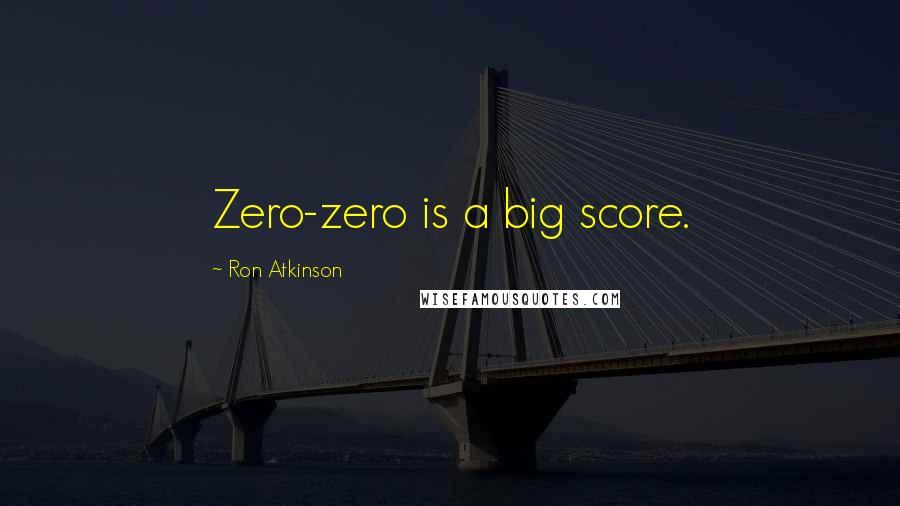 Ron Atkinson quotes: Zero-zero is a big score.