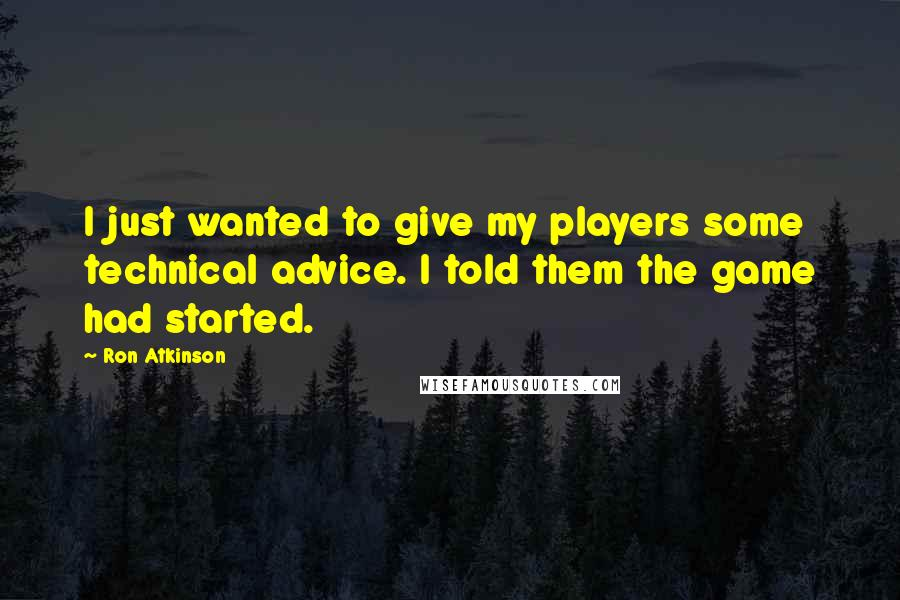 Ron Atkinson quotes: I just wanted to give my players some technical advice. I told them the game had started.
