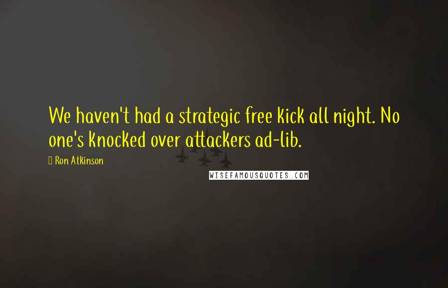 Ron Atkinson quotes: We haven't had a strategic free kick all night. No one's knocked over attackers ad-lib.