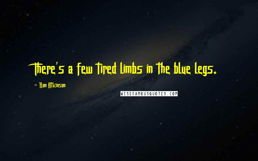 Ron Atkinson quotes: There's a few tired limbs in the blue legs.