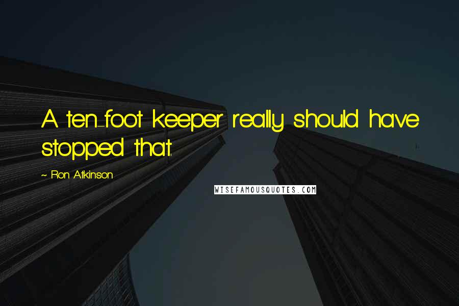 Ron Atkinson quotes: A ten-foot keeper really should have stopped that.