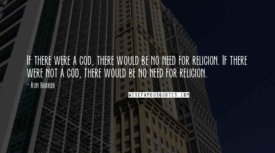 Ron Barrier quotes: If there were a god, there would be no need for religion. If there were not a god, there would be no need for religion.