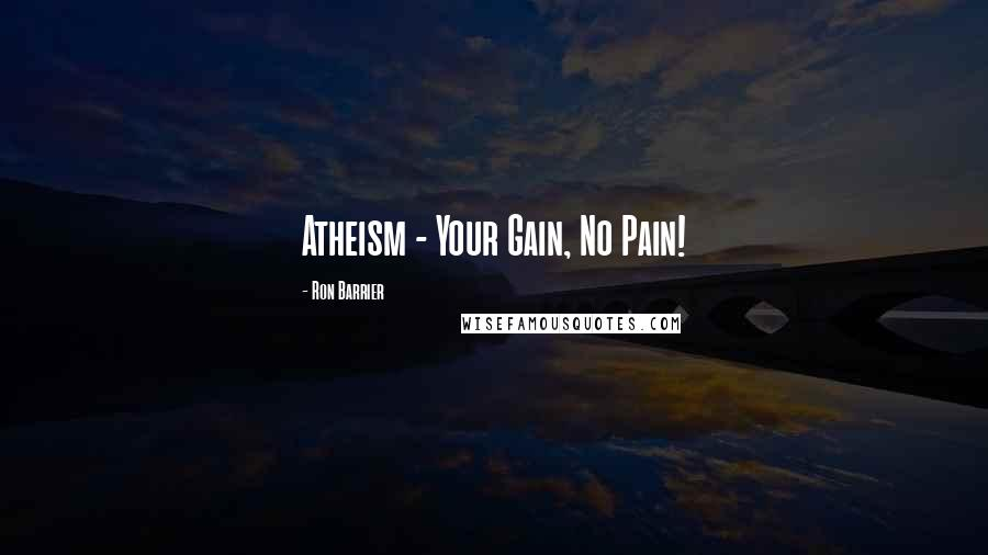Ron Barrier quotes: Atheism - Your Gain, No Pain!