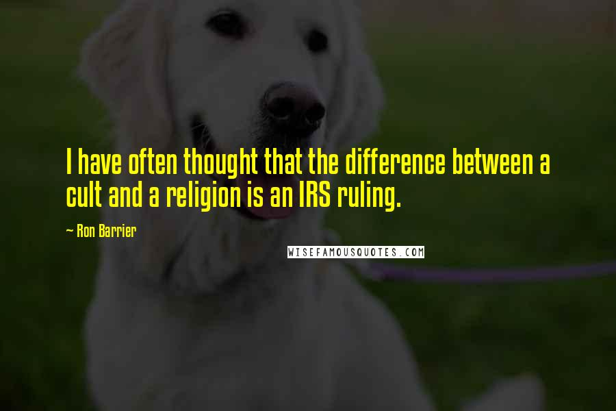 Ron Barrier quotes: I have often thought that the difference between a cult and a religion is an IRS ruling.