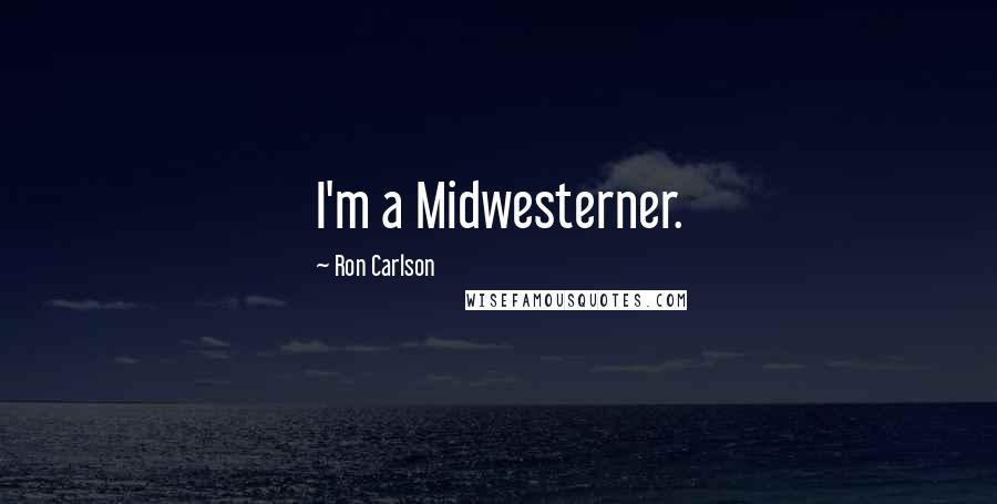 Ron Carlson quotes: I'm a Midwesterner.