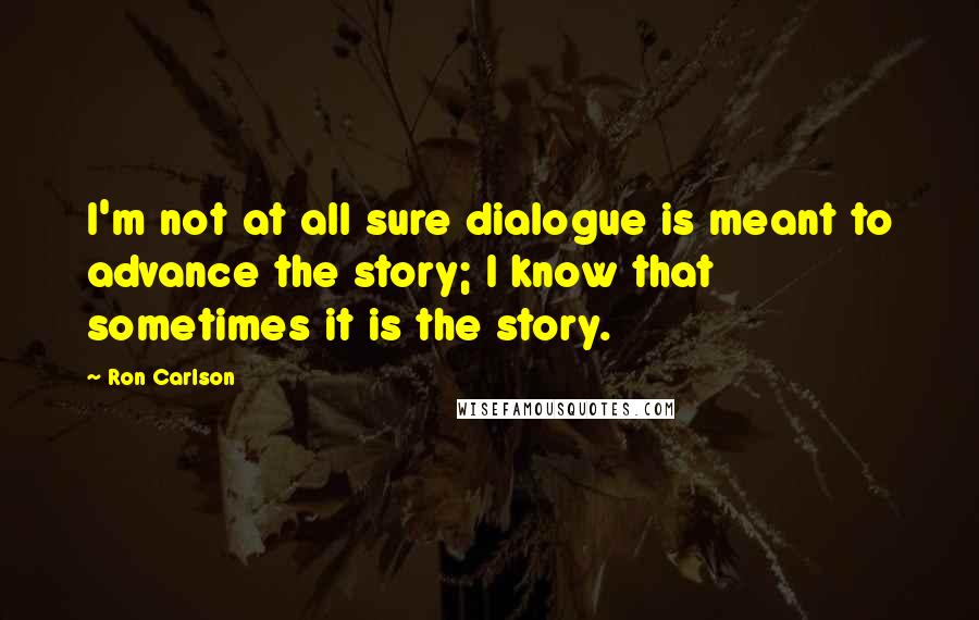 Ron Carlson quotes: I'm not at all sure dialogue is meant to advance the story; I know that sometimes it is the story.
