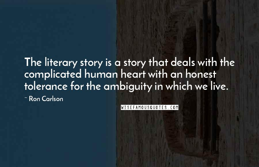 Ron Carlson quotes: The literary story is a story that deals with the complicated human heart with an honest tolerance for the ambiguity in which we live.