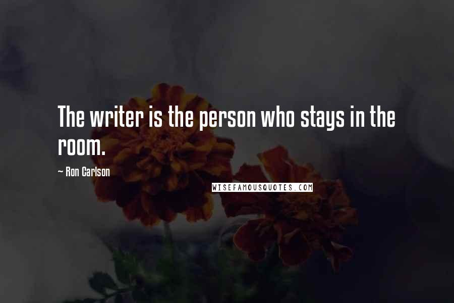 Ron Carlson quotes: The writer is the person who stays in the room.