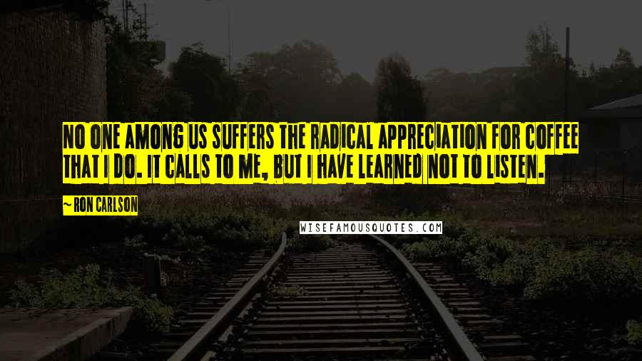 Ron Carlson quotes: No one among us suffers the radical appreciation for coffee that I do. It calls to me, but I have learned not to listen.