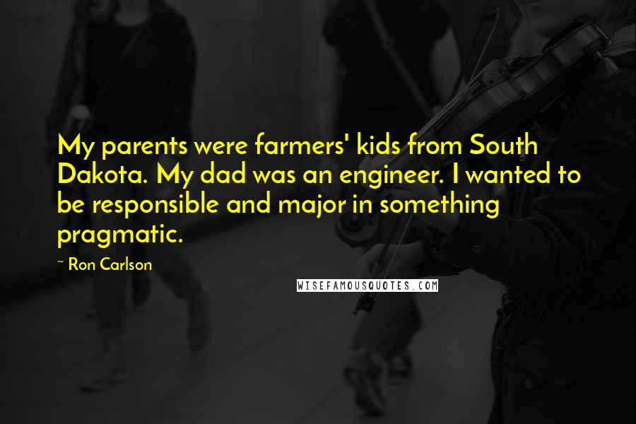 Ron Carlson quotes: My parents were farmers' kids from South Dakota. My dad was an engineer. I wanted to be responsible and major in something pragmatic.