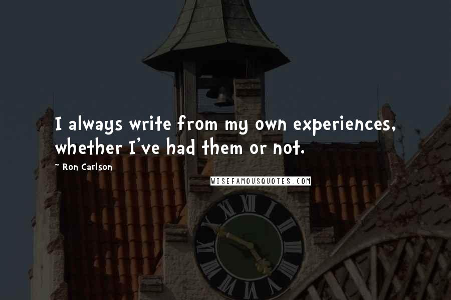 Ron Carlson quotes: I always write from my own experiences, whether I've had them or not.