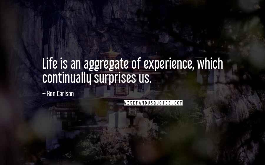 Ron Carlson quotes: Life is an aggregate of experience, which continually surprises us.