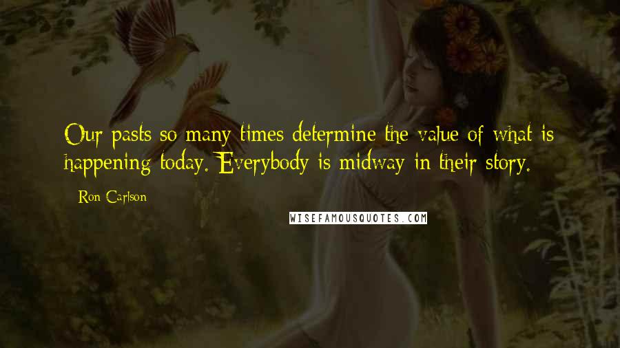 Ron Carlson quotes: Our pasts so many times determine the value of what is happening today. Everybody is midway in their story.