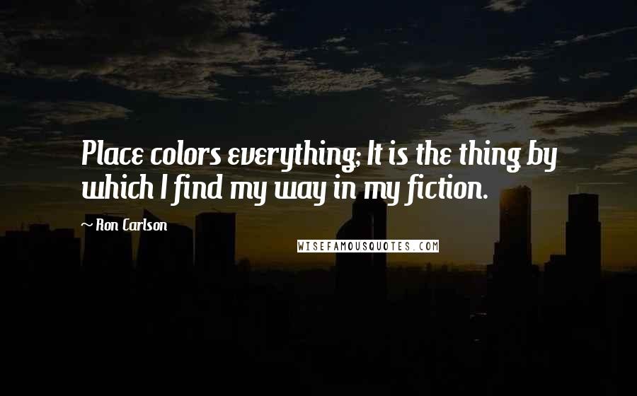 Ron Carlson quotes: Place colors everything; It is the thing by which I find my way in my fiction.