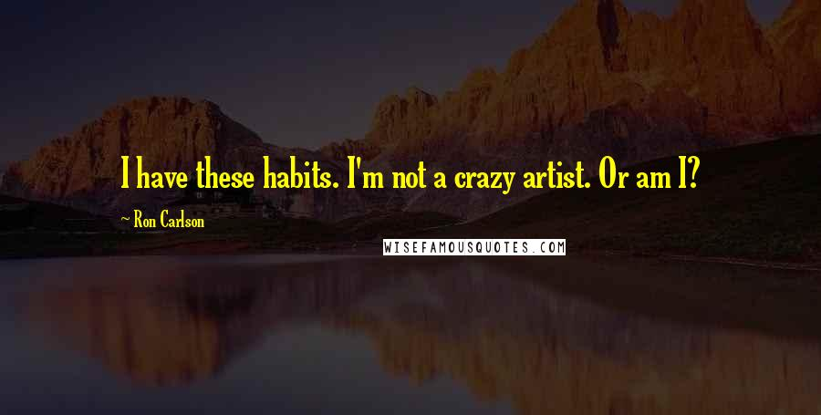 Ron Carlson quotes: I have these habits. I'm not a crazy artist. Or am I?