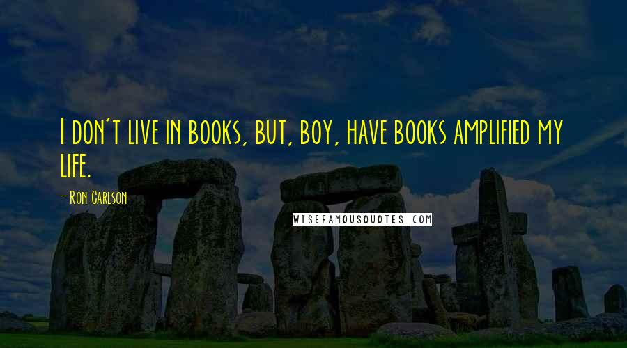 Ron Carlson quotes: I don't live in books, but, boy, have books amplified my life.