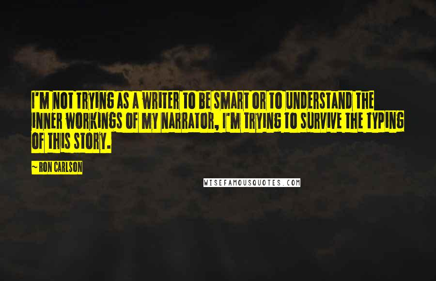 Ron Carlson quotes: I'm not trying as a writer to be smart or to understand the inner workings of my narrator, I'm trying to survive the typing of this story.