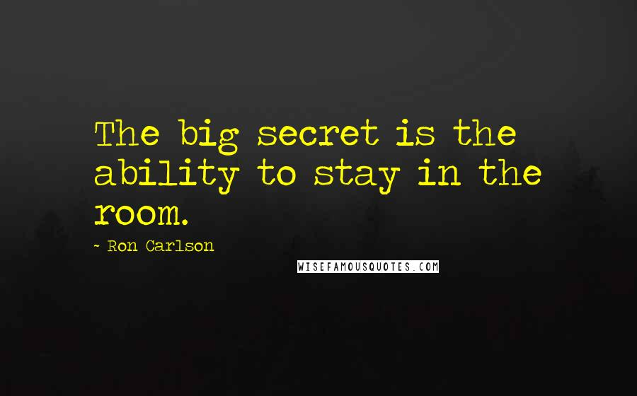 Ron Carlson quotes: The big secret is the ability to stay in the room.