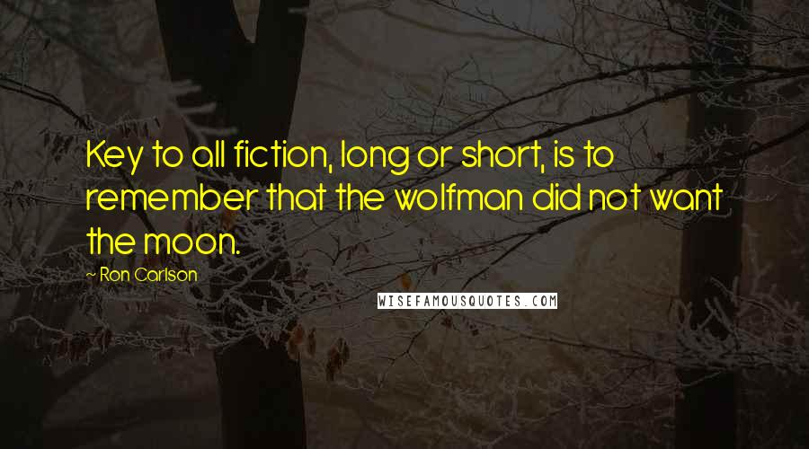 Ron Carlson quotes: Key to all fiction, long or short, is to remember that the wolfman did not want the moon.