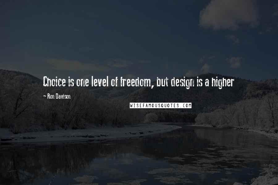 Ron Davison quotes: Choice is one level of freedom, but design is a higher