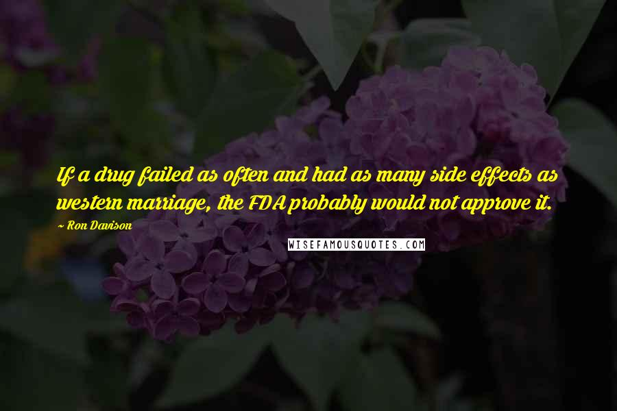 Ron Davison quotes: If a drug failed as often and had as many side effects as western marriage, the FDA probably would not approve it.