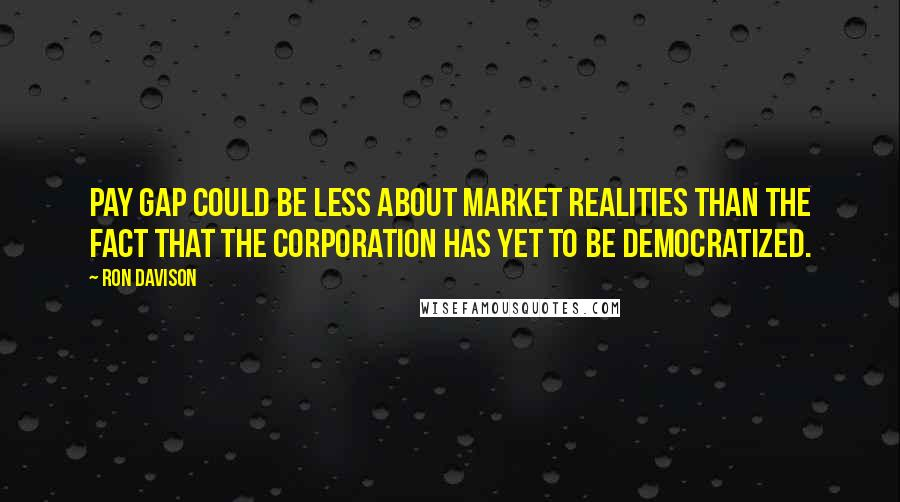 Ron Davison quotes: pay gap could be less about market realities than the fact that the corporation has yet to be democratized.
