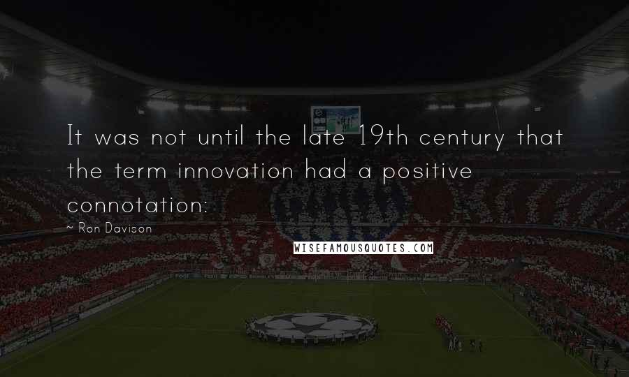 Ron Davison quotes: It was not until the late 19th century that the term innovation had a positive connotation: