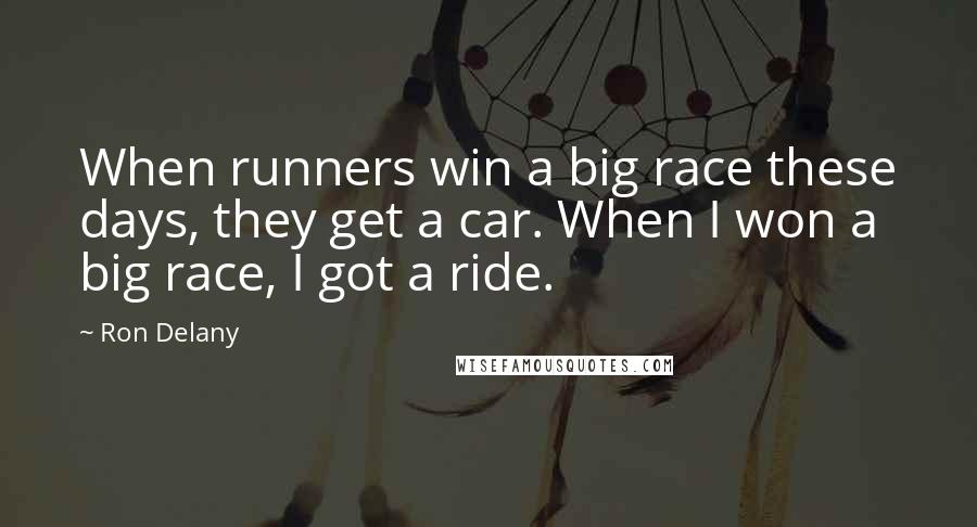 Ron Delany quotes: When runners win a big race these days, they get a car. When I won a big race, I got a ride.