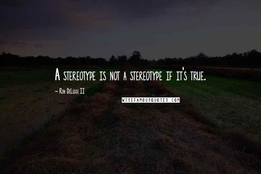 Ron DeLegge II quotes: A stereotype is not a stereotype if it's true.