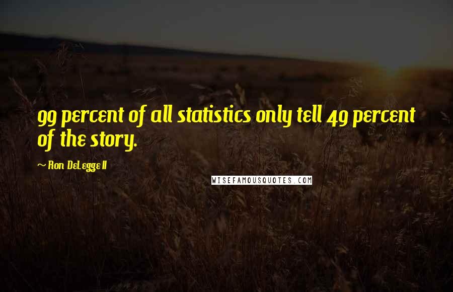 Ron DeLegge II quotes: 99 percent of all statistics only tell 49 percent of the story.