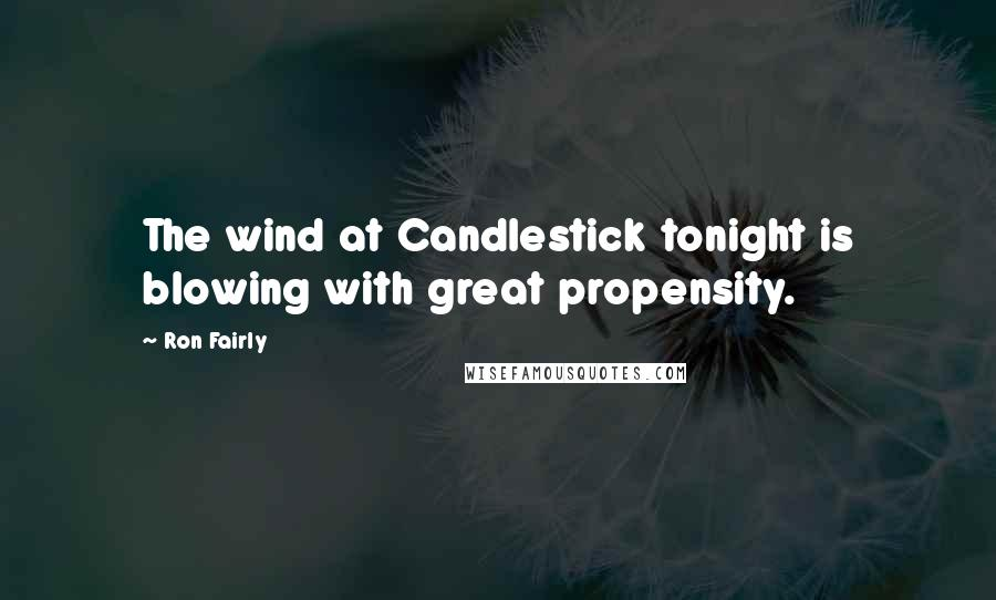 Ron Fairly quotes: The wind at Candlestick tonight is blowing with great propensity.