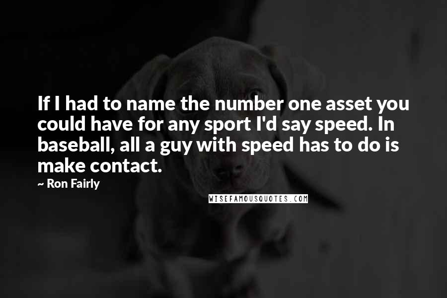 Ron Fairly quotes: If I had to name the number one asset you could have for any sport I'd say speed. In baseball, all a guy with speed has to do is make