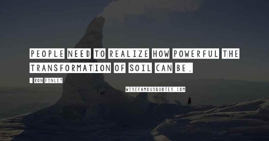 Ron Finley quotes: People need to realize how powerful the transformation of soil can be.