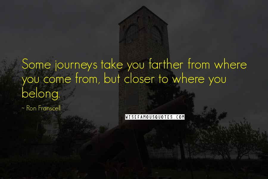 Ron Franscell quotes: Some journeys take you farther from where you come from, but closer to where you belong.
