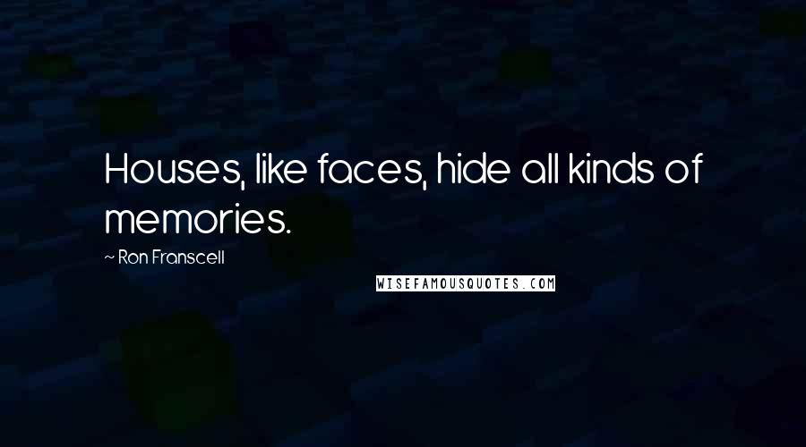 Ron Franscell quotes: Houses, like faces, hide all kinds of memories.
