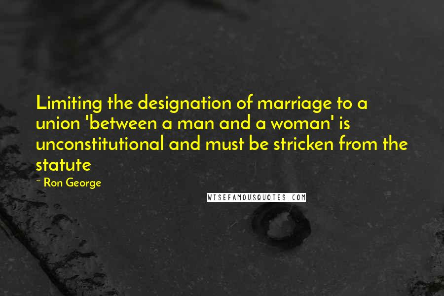 Ron George quotes: Limiting the designation of marriage to a union 'between a man and a woman' is unconstitutional and must be stricken from the statute