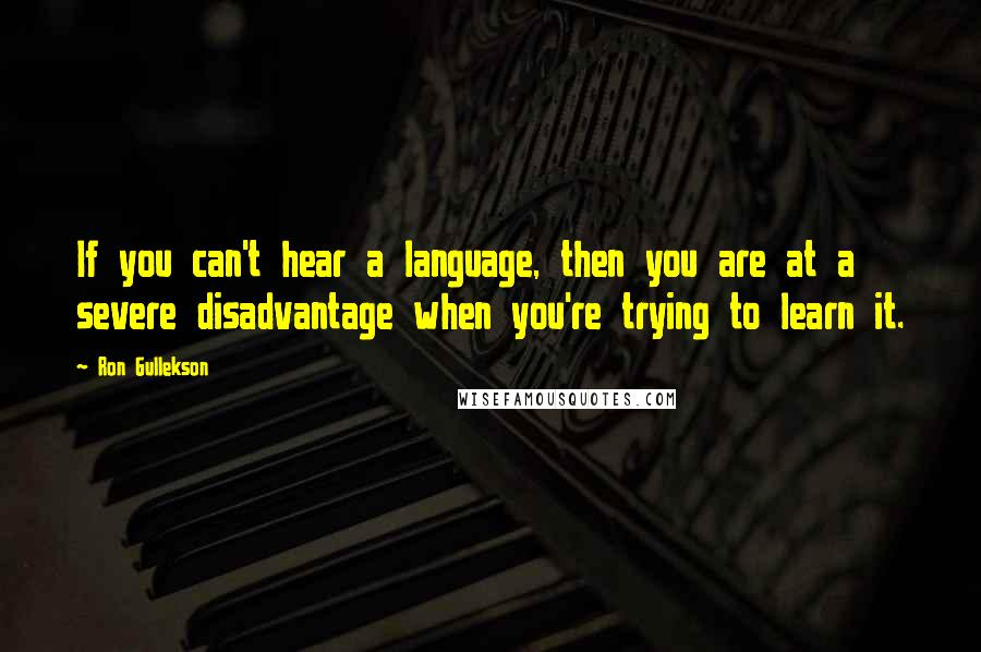 Ron Gullekson quotes: If you can't hear a language, then you are at a severe disadvantage when you're trying to learn it.