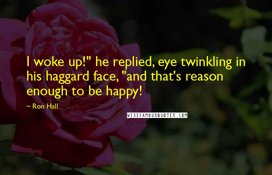 "Ron Hall quotes: I woke up!"" he replied, eye twinkling in his haggard face, ""and that's reason enough to be happy!"